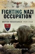 Fighting Nazi Occupation - British Resistance 1939-1945 ebook by Malcolm Atkin