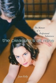 The Pleasures All Mine - A Sexual Memoir of a Submissive ebook by Joan Kelly