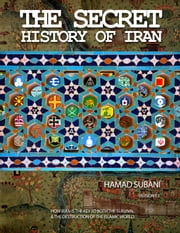The Secret History of Iran - How Iran is the Key to both the Survival and the Destruction of the Islamic World ebook by Hamad Subani