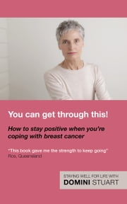You Can Get Through This! How to Stay Positive When You're Coping with Breast Cancer ebook by Domini Stuart
