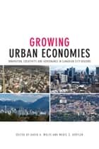 Growing Urban Economies - Innovation, Creativity, and Governance in Canadian City-Regions ebook by David A. Wolfe, Meric S. Gertler
