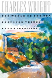 The World of the Ten Thousand Things - Poems 1980-1990 ebook by Charles Wright