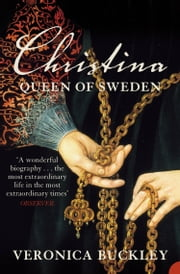 Christina Queen of Sweden: The Restless Life of a European Eccentric ebook by Veronica Buckley