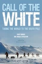 Call of the White: Taking the World to the South Pole: Eight Women, One Unique Expedition ebook by Felicity Aston