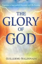 Glory Of God: Experience a Supernatural Encounter with His Presence ebook by Guillermo Maldonado