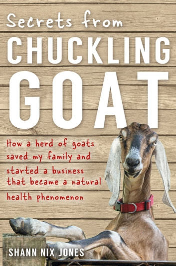 Secrets from Chuckling Goat - How a Herd of Goats Saved my Family and Started a Business that Became a Natural Health Phenomenon ebook by Shann Jones