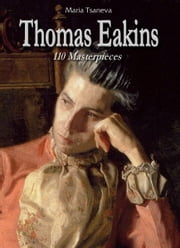 Thomas Eakins: 110 Masterpieces ebook by Maria Tsaneva