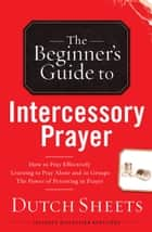 The Beginner's Guide to Intercessory Prayer ebook by Dutch Sheets