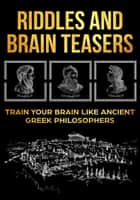 Riddles and Brain Teasers: Train Your Brain Like Ancient Greek Philosophers ebook by Anthony Idalion