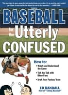 Baseball for the Utterly Confused ebook by Ed Randall