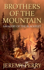 Brothers of the Mountain: Savagery of the Blackfeet ebook by Jeremy Perry