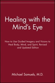Healing with the Mind's Eye - How to Use Guided Imagery and Visions to Heal Body, Mind, and Spirit ebook by Michael Samuels M.D.