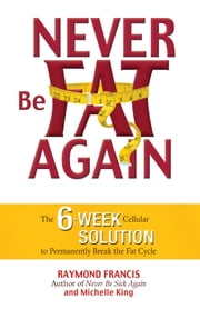 Never Be Fat Again - The 6-Week Cellular Solution to Permanently Break the Fat Cycle ebook by Raymond Francis,Michele King