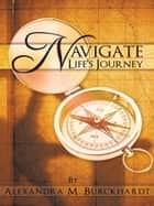 Navigate Life's Journey ebook by Alexandra M. Burckhardt