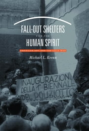 Fall-Out Shelters for the Human Spirit - American Art and the Cold War ebook by Michael L. Krenn