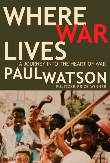 Where War Lives - A Journey into the Heart of War eBook by Paul Watson