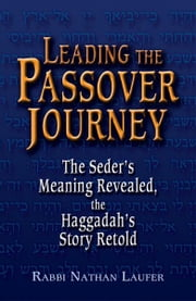 Leading the Passover Journey: The Seders Meaning Revealed, the Haggadahs Story Retold ebook by Rabbi Nathan Laufer