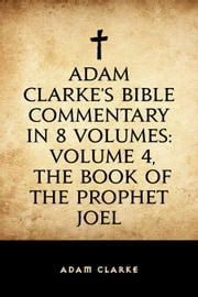 Adam Clarke's Bible Commentary in 8 Volumes: Volume 4, The Book of the Prophet Joel ebook by Adam Clarke