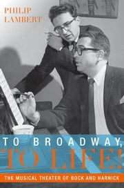 To Broadway, To Life! - The Musical Theater of Bock and Harnick ebook by Philip Lambert