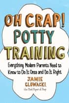 Oh Crap! Potty Training - Everything Modern Parents Need to Know to Do It Once and Do It Right eBook by Jamie Glowacki