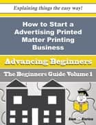 How to Start a Advertising Printed Matter Printing Business (Beginners Guide) ebook by Portia Packer