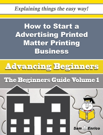 How to Start a Advertising Printed Matter Printing Business (Beginners Guide) - How to Start a Advertising Printed Matter Printing Business (Beginners Guide) ebook by Portia Packer