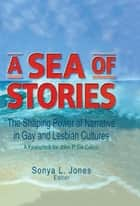 A Sea of Stories - The Shaping Power of Narrative in Gay and Lesbian Cultures: A Festschrift for John P. DeCecco ebook by John Dececco, Phd, Sonya L Jones