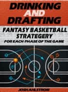 Drinking and Drafting: Fantasy Basketball Strategery for Each Phase of the Game ebook by Josh Ahlstrom
