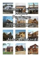 Timber Frame Home Package ebook by Jobe Leonard