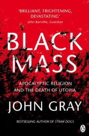 Black Mass - Apocalyptic Religion and the Death of Utopia ebook by John Gray