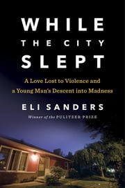 While the City Slept - A Love Lost to Violence and a Young Man's Descent into Madness ebook by Eli Sanders