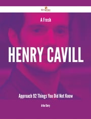 A Fresh Henry Cavill Approach - 92 Things You Did Not Know ebook by Arthur Cherry