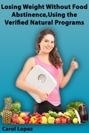 Losing Weight without Food Abstinence, Using the Verified Natural Programs ebook by Carol Lopez