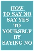 How to Say NO: Say YES to Yourself by Saying NO (to Others) ebook by Can Akdeniz
