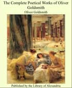 The Complete Poetical Works of Oliver Goldsmith ebook by Oliver Goldsmith