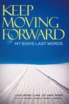 "Keep Moving Forward - My Son's Last Words ebook by ""General Charles """"Hondo"""""" Campbell, Lloyd Byers D. Min., Mary Byers"