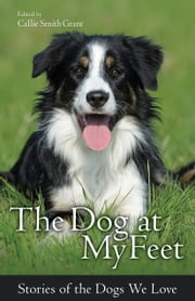 The Dog at My Feet - Stories of the Dogs We Love ebook by Callie Smith Grant