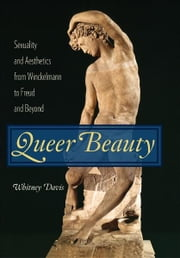 Queer Beauty - Sexuality and Aesthetics from Winckelmann to Freud and Beyond ebook by Whitney Davis
