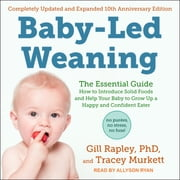 Baby-Led Weaning, Completely Updated and Expanded Tenth Anniversary Edition - The Essential Guide - How to Introduce Solid Foods and Help Your Baby to Grow Up a Happy and Confident Eater audiobook by Gill Rapley, PhD, Tracey Murkett