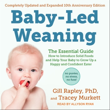 Baby-Led Weaning, Completely Updated and Expanded Tenth Anniversary Edition - The Essential Guide - How to Introduce Solid Foods and Help Your Baby to Grow Up a Happy and Confident Eater audiobook by Gill Rapley, PhD,Tracey Murkett