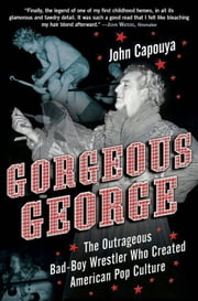 Gorgeous George - The Outrageous Bad-Boy Wrestler Who Created American Pop Culture ebook by John Capouya