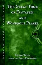 The Great Tome of Fantastic and Wondrous Places - The Great Tome Series, #3 ebook by Calvin Demmer, James Dorr, Ed Ahern,...
