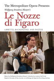 The Metropolitan Opera Presents: Wolfgang Amadeus Mozart's Le Nozze di Figaro - Libretto, Background, and Photos ebook by Lorenzo Da Ponte,Wolfgang Amadeus Mozart