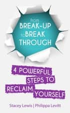 From Break-up to Break Through | 4 Powerful Steps to Reclaim Yourself ebook by Stacey Lewis, Philippa Levitt