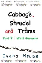 Cabbage, Strudel and Trams (Part 2: West Germany) ebook by Ivana Hruba