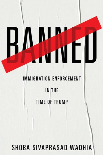 Banned - Immigration Enforcement in the Time of Trump ebook by Shoba Sivaprasad Wadhia