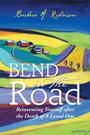 Bend in the Road - Reinventing Yourself after the Death of a Loved One ebook by Barbara A. Robinson