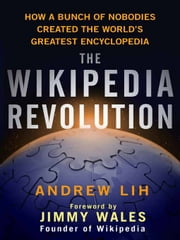 The Wikipedia Revolution - How a Bunch of Nobodies Created the World's Greatest Encyclopedia ebook by Andrew Lih