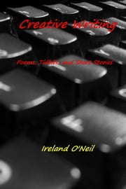 Creative Writing - Poems, Tidbits, and Short Stories ebook by Ireland O'Neil