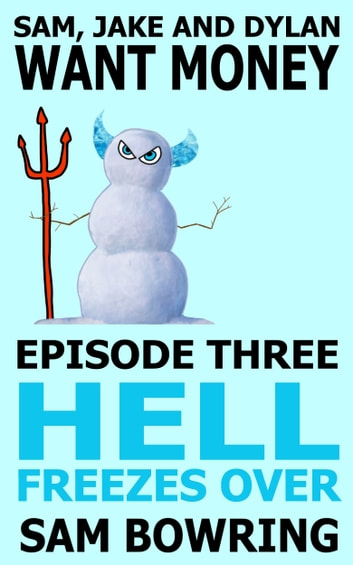 Sam, Jake and Dylan Want Money: Episode 3 - Hell Freezes Over ebook by Sam Bowring